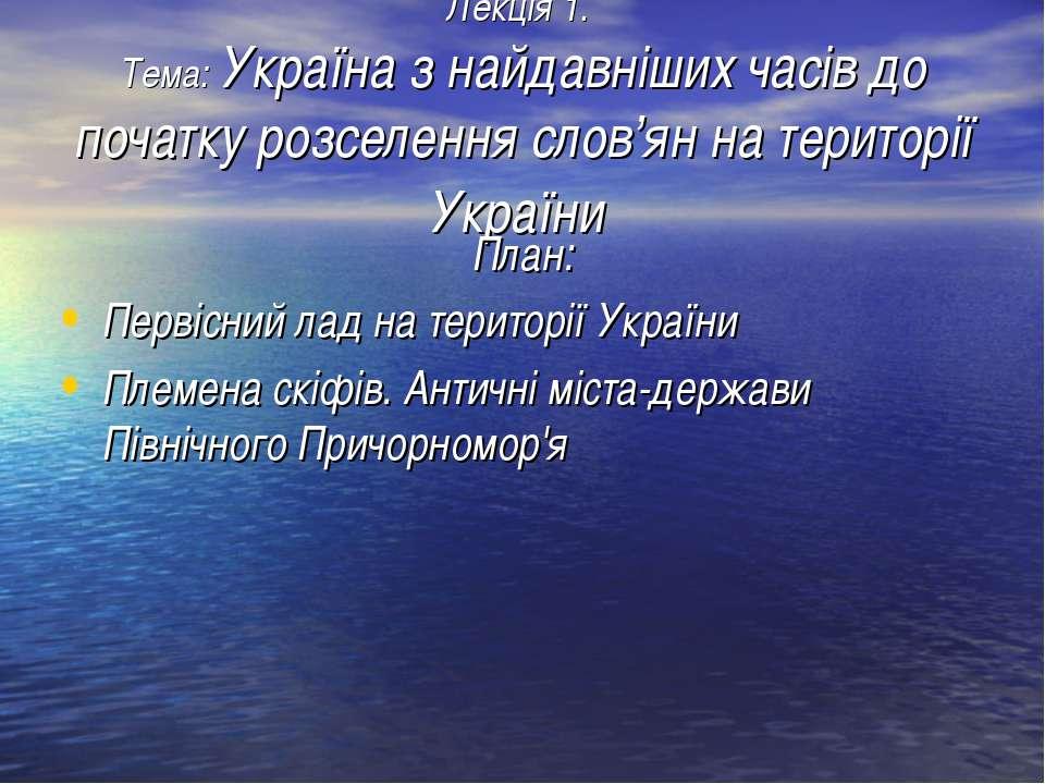 Лекція 1. Тема: Україна з найдавніших часів до початку розселення слов'ян на ...
