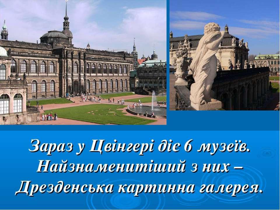 Зараз у Цвінгері діє 6 музеїв. Найзнаменитіший з них – Дрезденська картинна г...