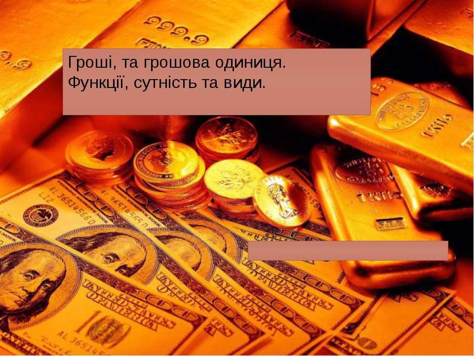 Гроші, та грошова одиниця. Функції, сутність та види.