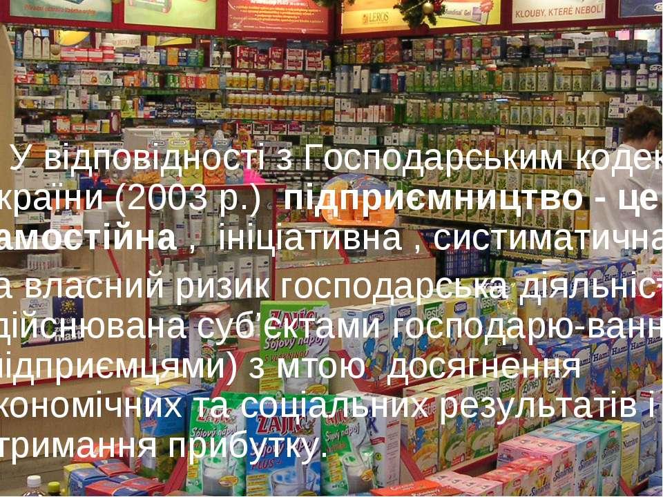 У вiдповiдностi з Господарським кодексом України (2003 р.) пiдприємництво - ц...