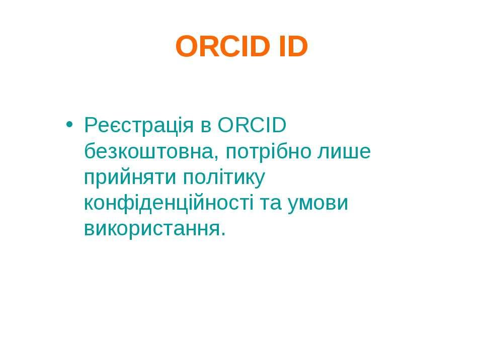 ORCID ID Реєстрація в ORCID безкоштовна, потрібно лише прийняти політику конф...