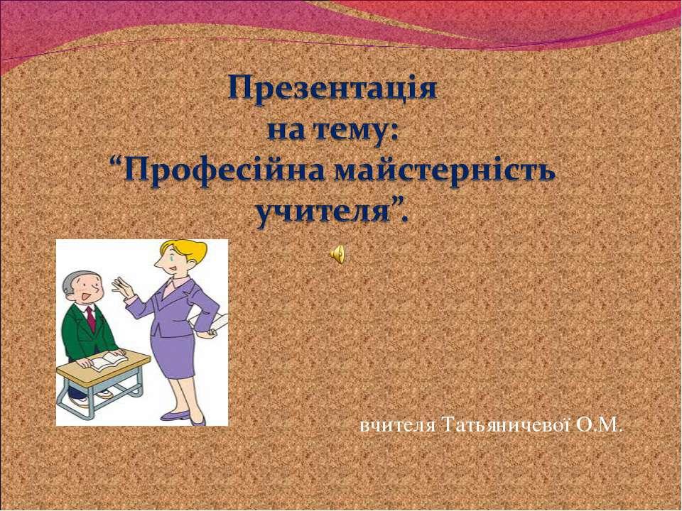 вчителя Татьяничевої О.М.