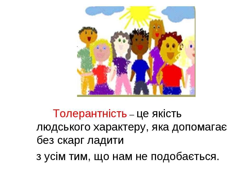 Толерантність – це якість людського характеру, яка допомагає без скарг ладити...