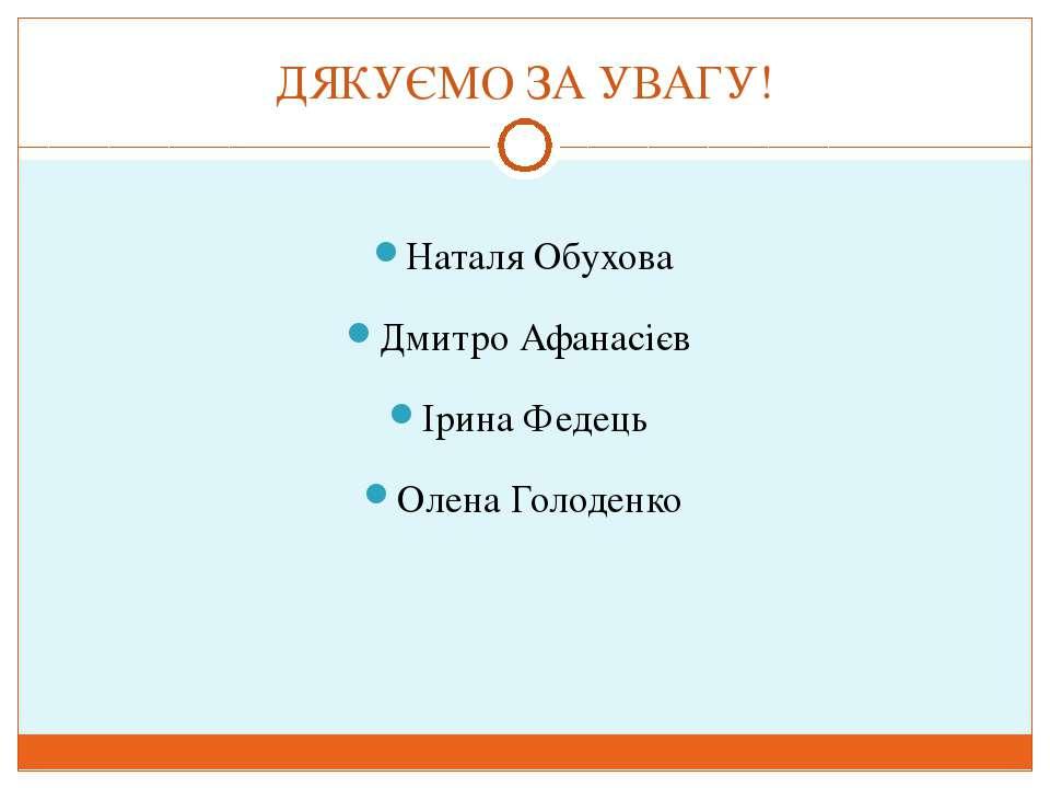 ДЯКУЄМО ЗА УВАГУ! Наталя Обухова Дмитро Афанасієв Ірина Федець Олена Голоденко