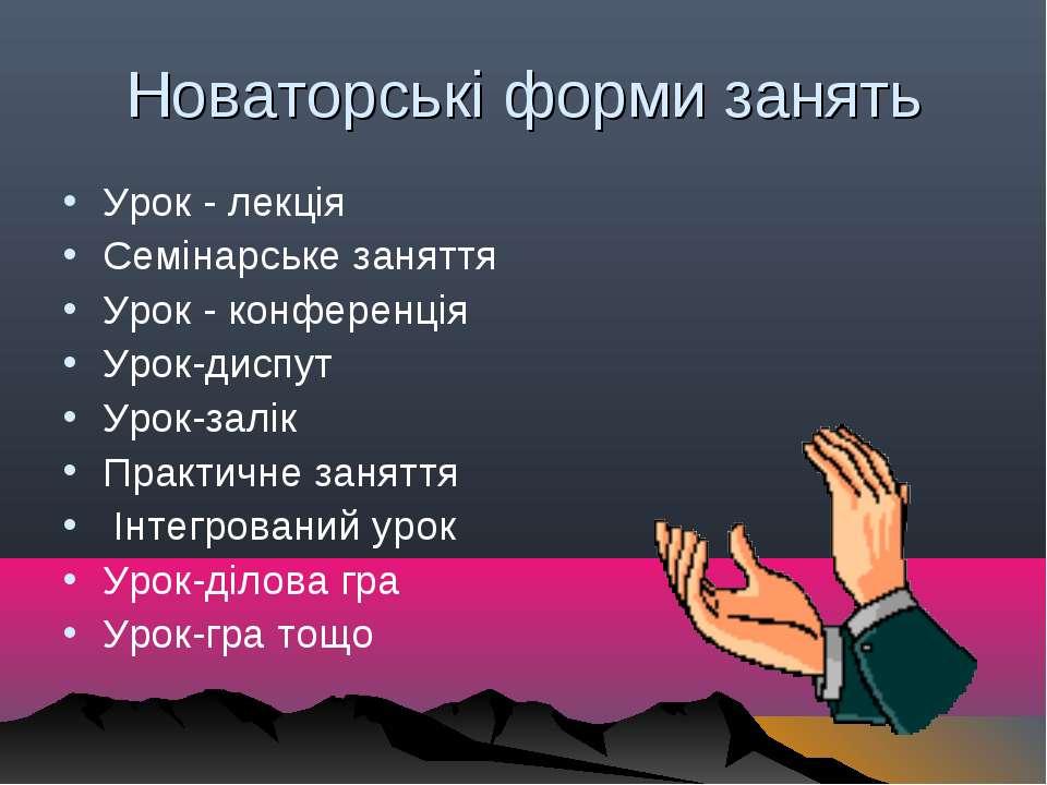 Новаторські форми занять Урок - лекція Семінарське заняття Урок - конференція...