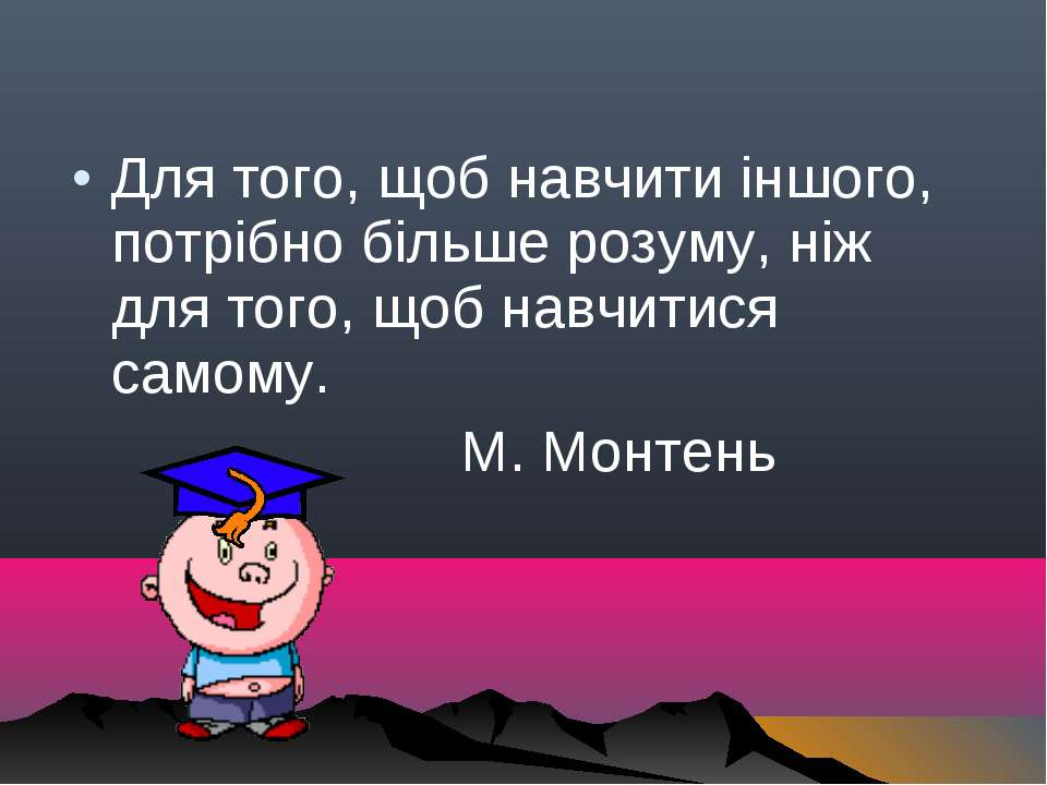 Для того, щоб навчити іншого, потрібно більше розуму, ніж для того, щоб навчи...