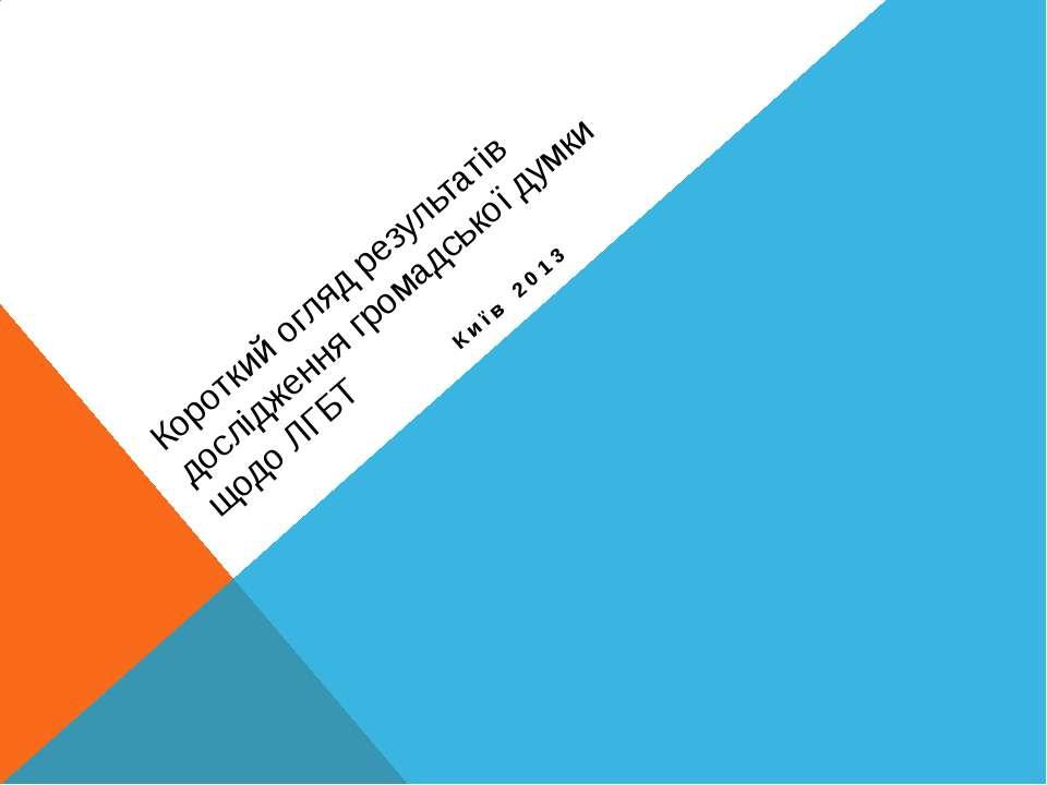 Короткий огляд результатів дослідження громадської думки щодо ЛГБТ Київ 2013