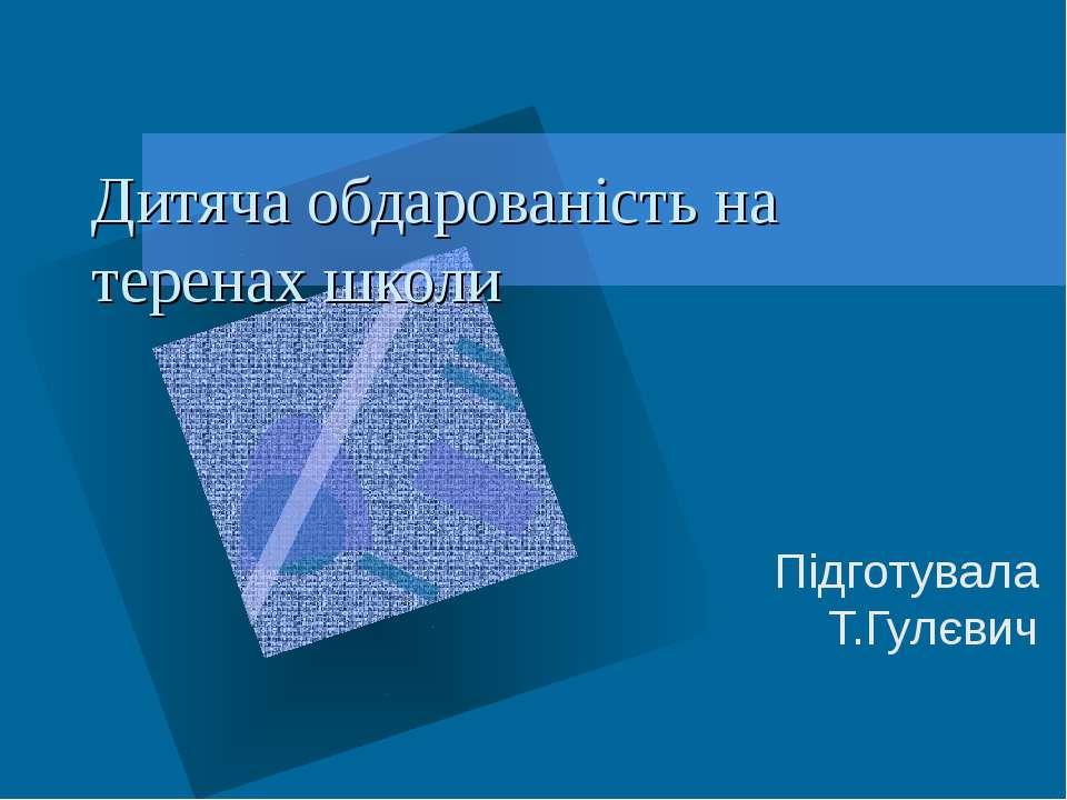 Дитяча обдарованість на теренах школи Підготувала Т.Гулєвич