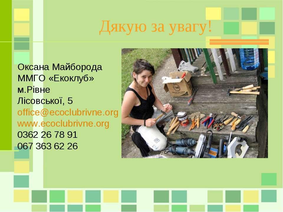Дякую за увагу! Оксана Майборода ММГО «Екоклуб» м.Рівне Лісовської, 5 office@...