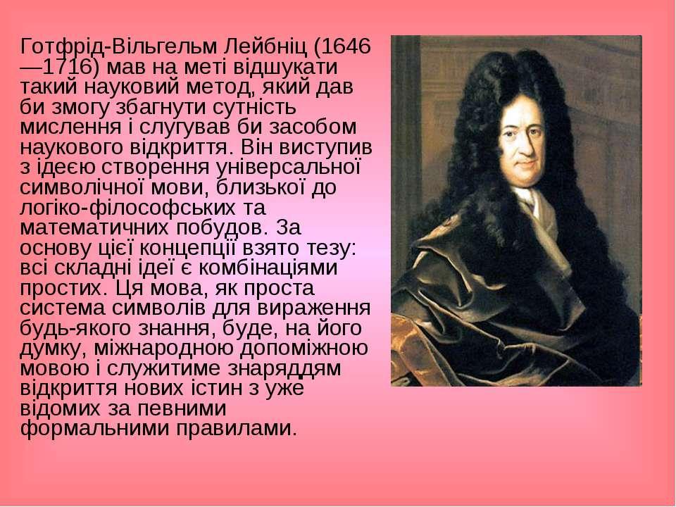 Готфрід-Вільгельм Лейбніц (1646—1716) мав на меті відшукати такий науковий ме...