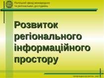 Розвиток регіонального інформаційного простору Поліський фонд міжнародних та ...