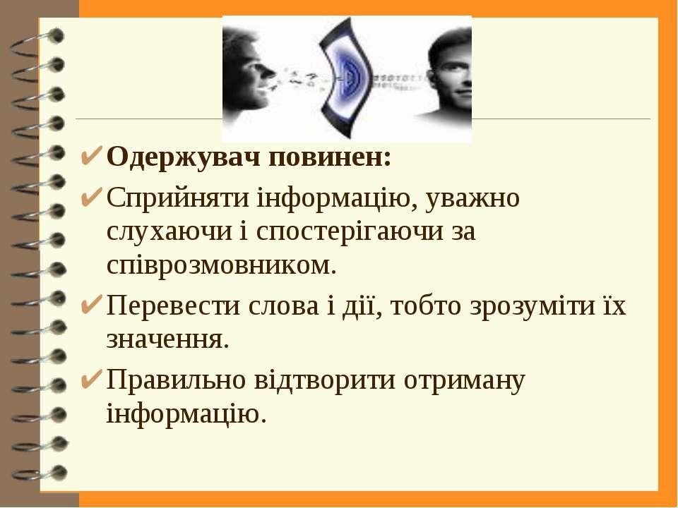 Одержувач повинен: Сприйняти інформацію, уважно слухаючи і спостерігаючи за с...