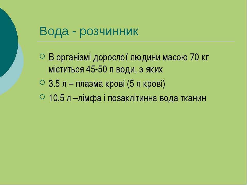 Вода - розчинник В організмі дорослої людини масою 70 кг міститься 45-50 л во...