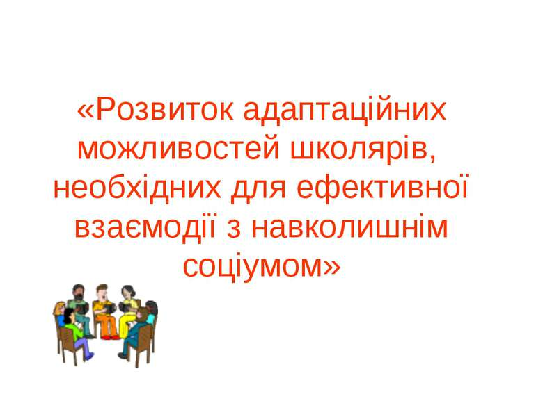 «Розвиток адаптаційних можливостей школярів, необхідних для ефективної взаємо...