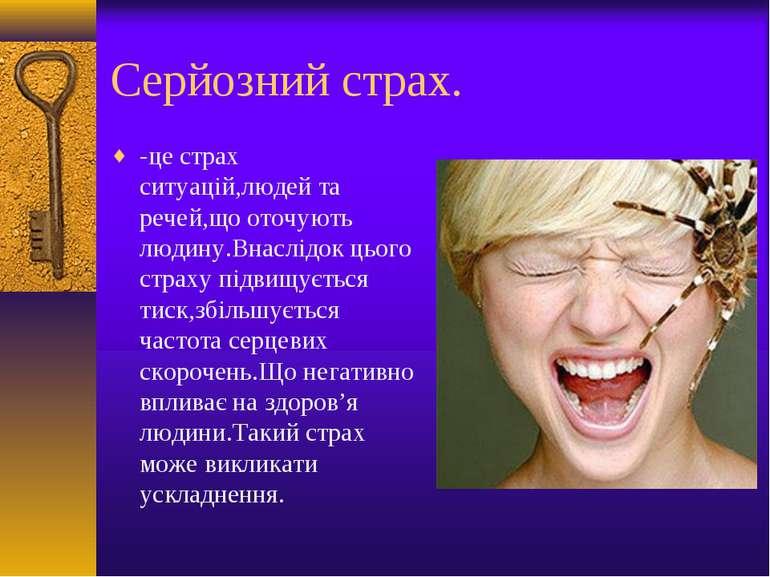 Серйозний страх. -це страх ситуацій,людей та речей,що оточують людину.Внаслід...