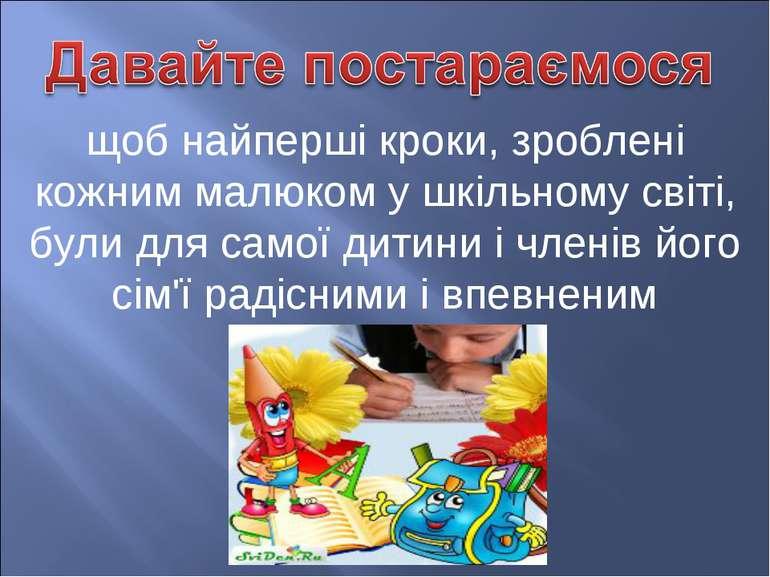 щоб найперші кроки, зроблені кожним малюком у шкільному світі, були для самої...