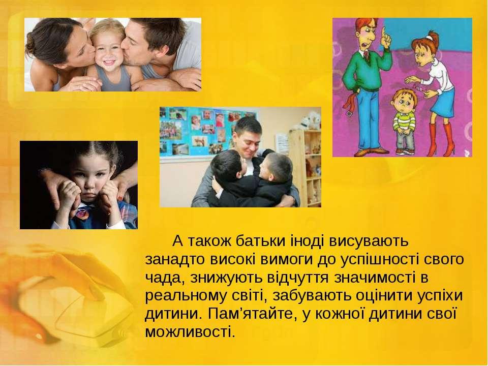 А також батьки іноді висувають занадто високі вимоги до успішності свого чада...