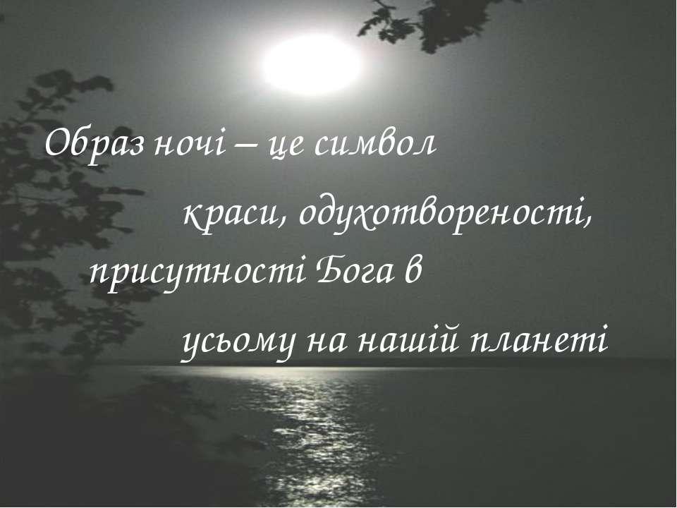 Образ ночі – це символ краси, одухотвореності, присутності Бога в усьому на н...