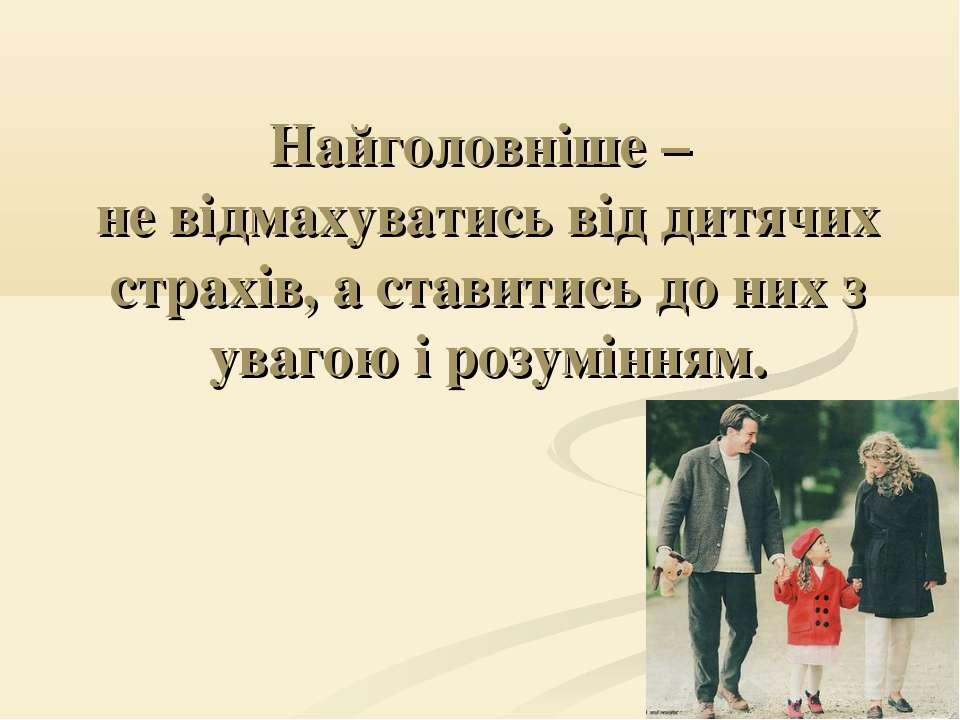 Найголовніше – не відмахуватись від дитячих страхів, а ставитись до них з ува...