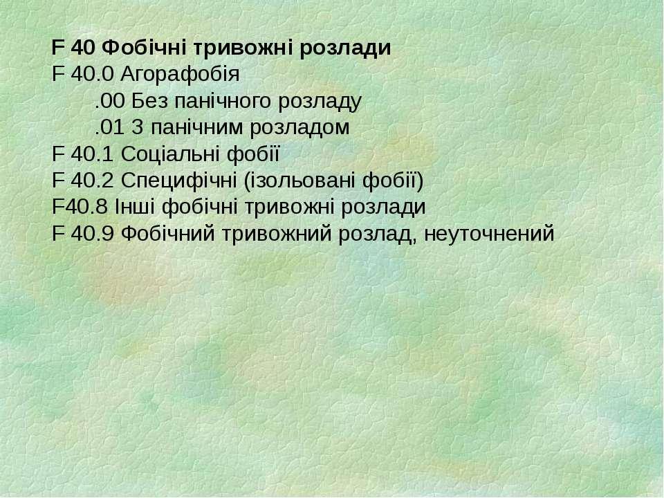 F 40 Фобічні тривожні розлади F 40.0 Агорафобія .00 Без панічного розладу .01...