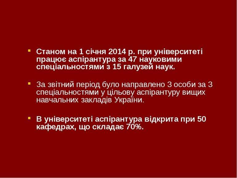Станом на 1 січня 2014 р. при університеті працює аспірантура за 47 науковими...