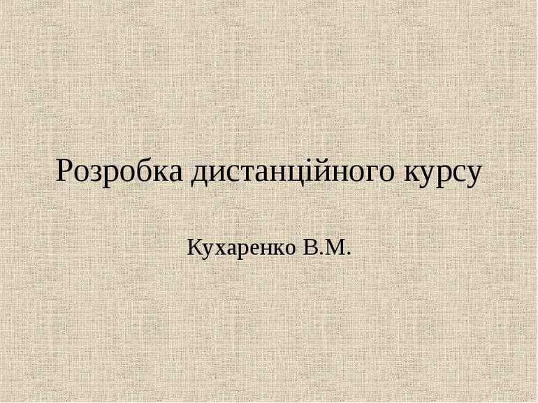 Розробка дистанційного курсу Кухаренко В.М.