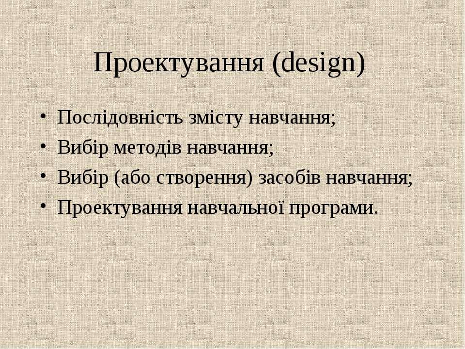 Проектування (design) Послідовність змісту навчання; Вибір методів навчання; ...