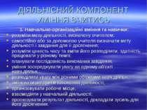 ДІЯЛЬНІСНИЙ КОМПОНЕНТ УМІННЯ ВЧИТИСЬ 1. Навчально-організаційні вміння та нав...