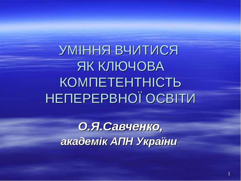 УМІННЯ ВЧИТИСЯ ЯК КЛЮЧОВА КОМПЕТЕНТНІСТЬ НЕПЕРЕРВНОЇ ОСВІТИ О.Я.Савченко, ака...