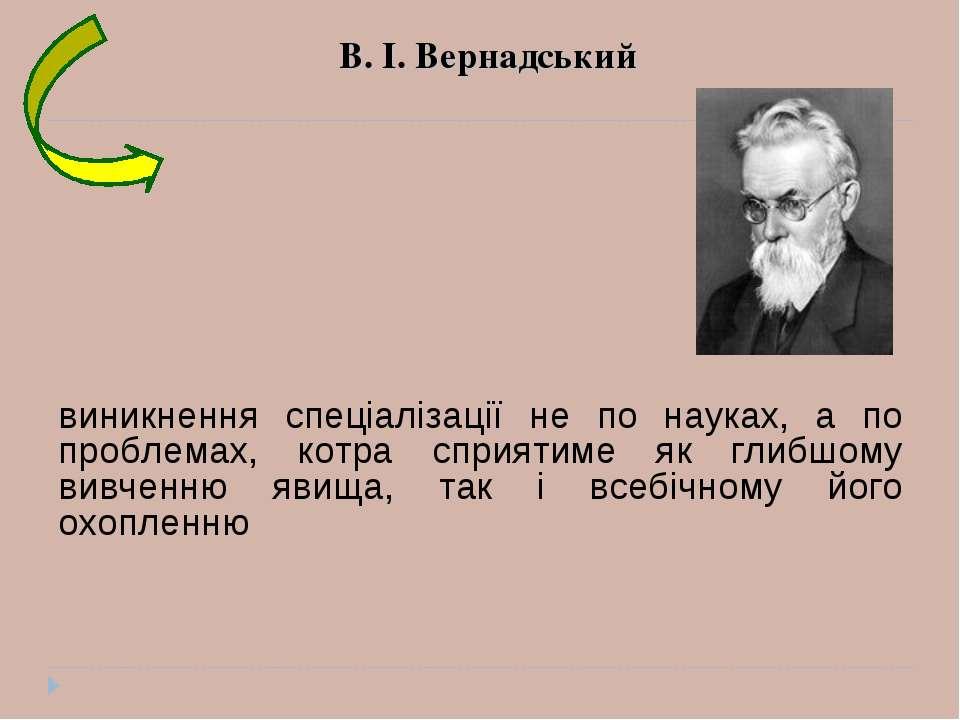 В. І. Вернадський виникнення спеціалізації не по науках, а по проблемах, котр...