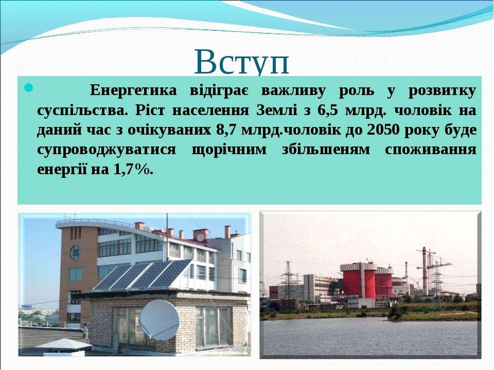 Вступ Енергетика відіграє важливу роль у розвитку суспільства. Ріст населення...