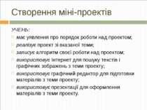 Створення міні-проектів УЧЕНЬ: має уявлення про порядок роботи над проектом; ...
