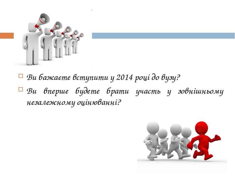 Ви бажаєте вступити у 2014 році до вузу? Ви вперше будете брати участь у зовн...