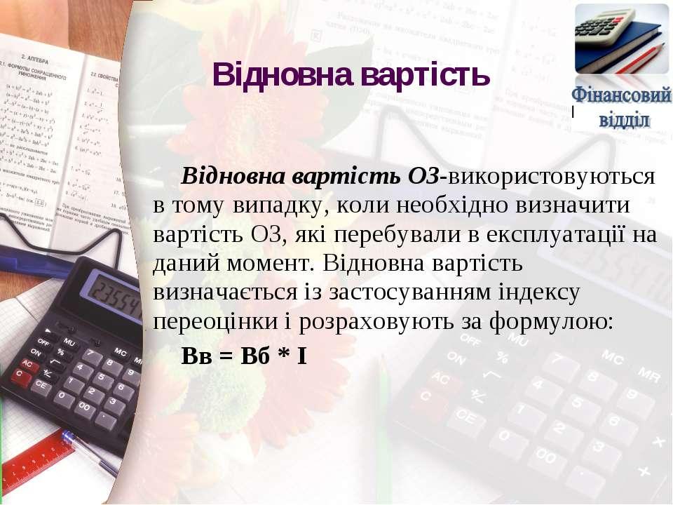 Відновна вартість ОЗ-використовуються в тому випадку, коли необхідно визначит...