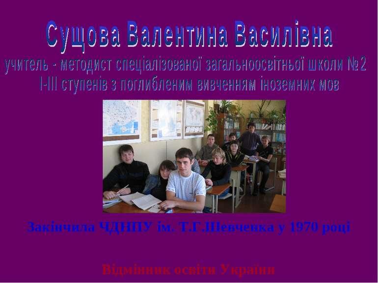 Закінчила ЧДНПУ ім. Т.Г.Шевченка у 1970 році Працює в СЗНЗ № 2 з 1970 року Ві...