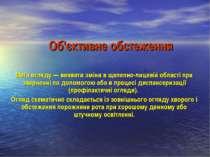 Об'єктивне обстеження Мета огляду — виявити зміни в щелепно-лицевій області п...