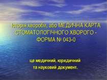 Історія хвороби, або МЕДИЧНА КАРТА СТОМАТОЛОГІЧНОГО ХВОРОГО - ФОРМА № 043-0 ц...