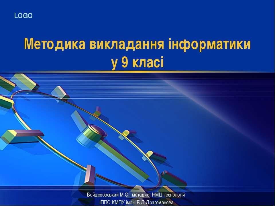 Методика викладання інформатики у 9 класі Войцеховський М.О., методист НМЦ те...