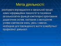 Мета діяльності: реалізувати впровадження в навчальний процес нових інформаці...