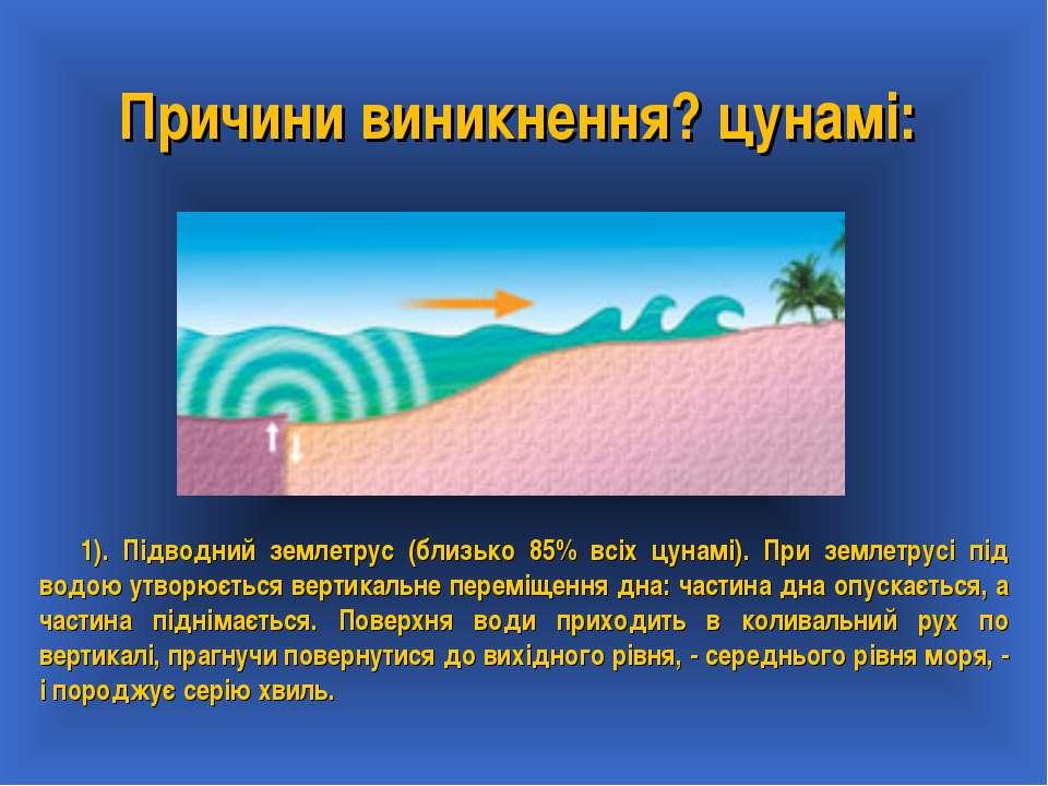 Причини виникнення? цунамі: 1). Підводний землетрус (близько 85% всіх цунамі)...