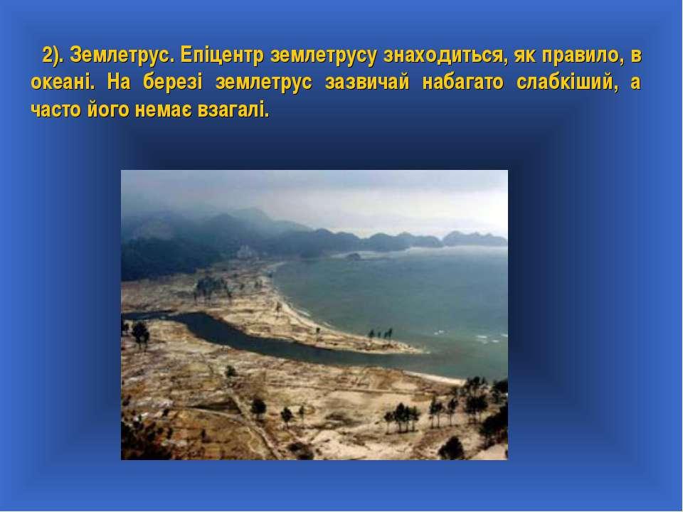 2). Землетрус. Епіцентр землетрусу знаходиться, як правило, в океані. На бере...