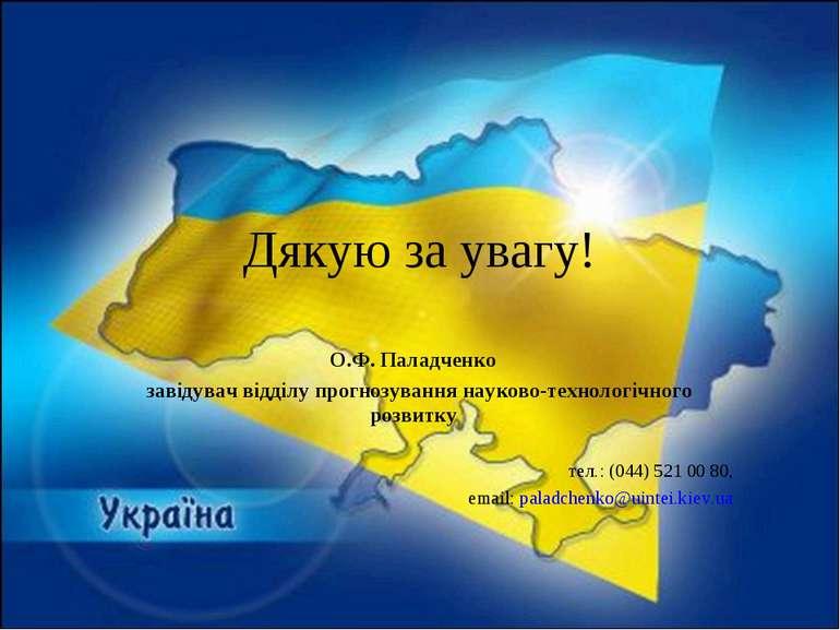 Дякую за увагу! О.Ф. Паладченко завідувач відділу прогнозування науково-техно...