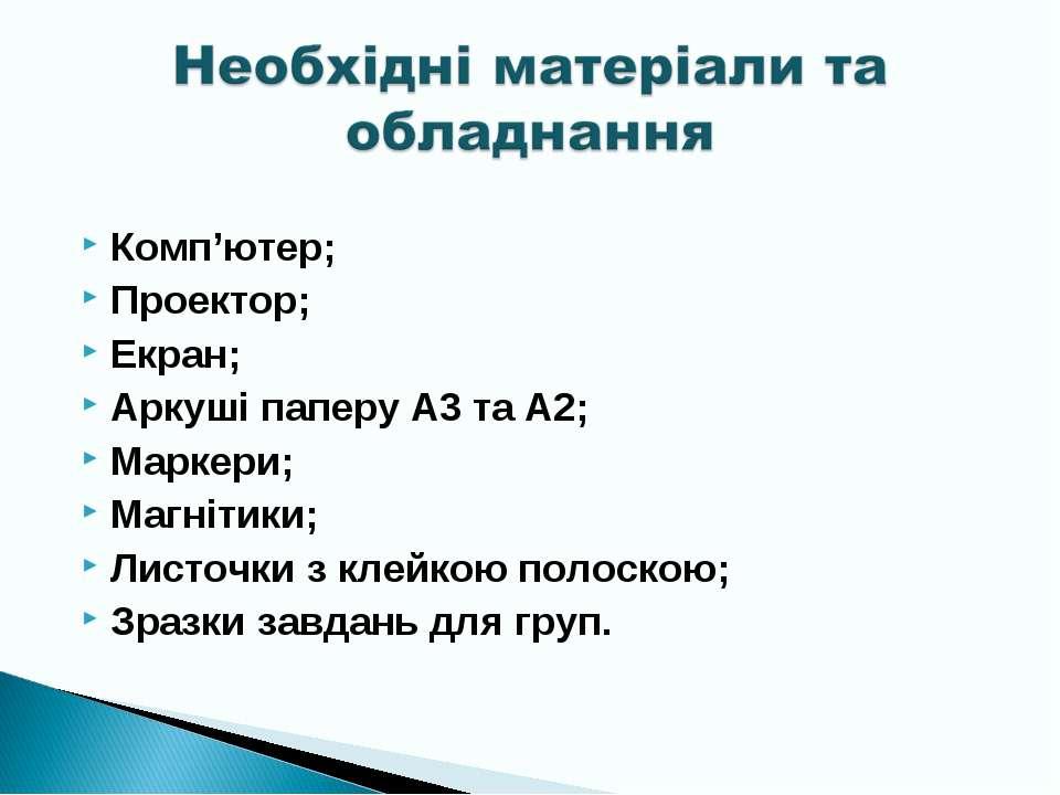 Комп'ютер; Проектор; Екран; Аркуші паперу А3 та А2; Маркери; Магнітики; Листо...
