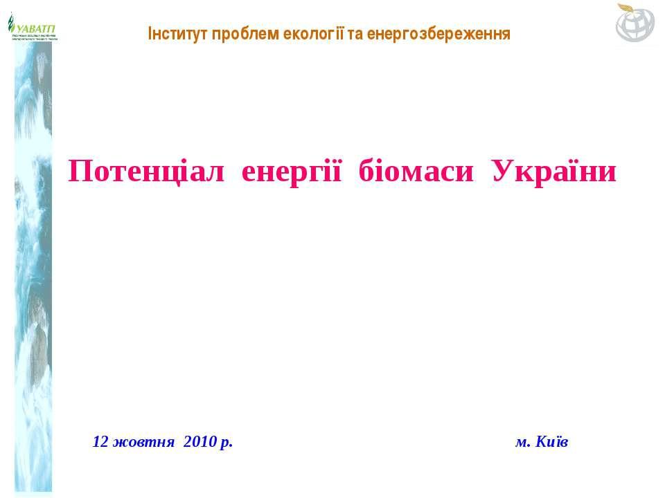 12 жовтня 2010 р. м. Київ Потенціал енергії біомаси України Інститут проблем ...