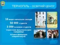 ТЕРНОПІЛЬ - ОСВІТНІЙ ЦЕНТР 16 вищих навчальних закладів 50 000 студентів 3 00...