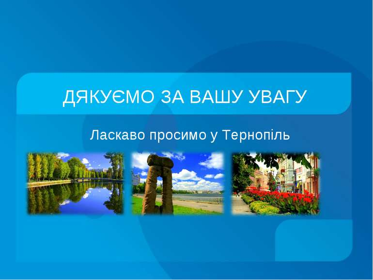 ДЯКУЄМО ЗА ВАШУ УВАГУ Ласкаво просимо у Тернопіль