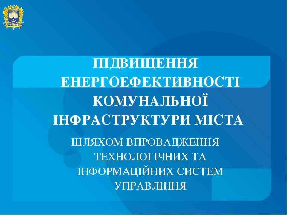 ПІДВИЩЕННЯ ЕНЕРГОЕФЕКТИВНОСТІ КОМУНАЛЬНОЇ ІНФРАСТРУКТУРИ МІСТА ШЛЯХОМ ВПРОВАД...