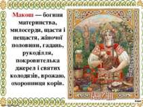 Макош — богиня материнства, милосердя, щастя і нещастя, жіночої половини, гад...