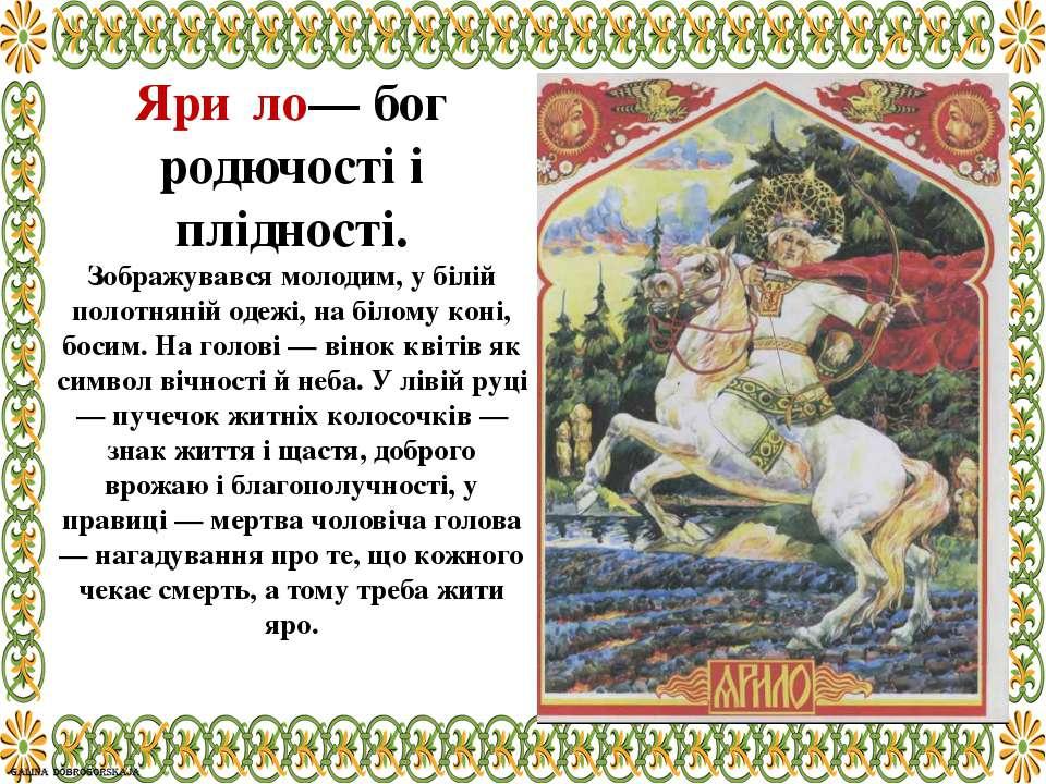 Яри ло— бог родючості і плідності. Зображувався молодим, у білій полотняній о...