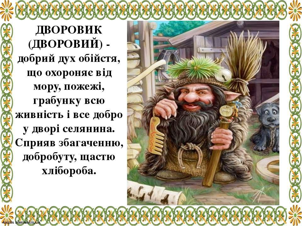ДВОРОВИК (ДВОРОВИЙ) - добрий дух обійстя, що охороняє від мору, пожежі, грабу...